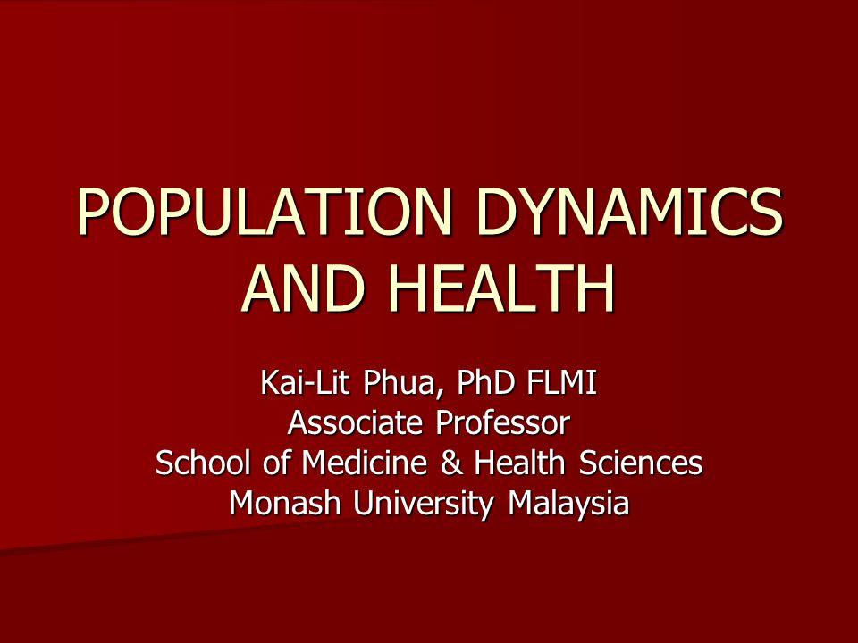 POPULATION DYNAMICS AND HEALTH Kai-Lit Phua, PhD FLMI Associate Professor School of Medicine & Health Sciences Monash University Malaysia