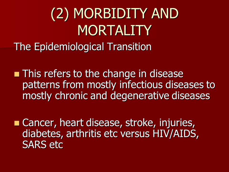 (2) MORBIDITY AND MORTALITY The Epidemiological Transition This refers to the change in disease patterns from mostly infectious diseases to mostly chronic and degenerative diseases This refers to the change in disease patterns from mostly infectious diseases to mostly chronic and degenerative diseases Cancer, heart disease, stroke, injuries, diabetes, arthritis etc versus HIV/AIDS, SARS etc Cancer, heart disease, stroke, injuries, diabetes, arthritis etc versus HIV/AIDS, SARS etc