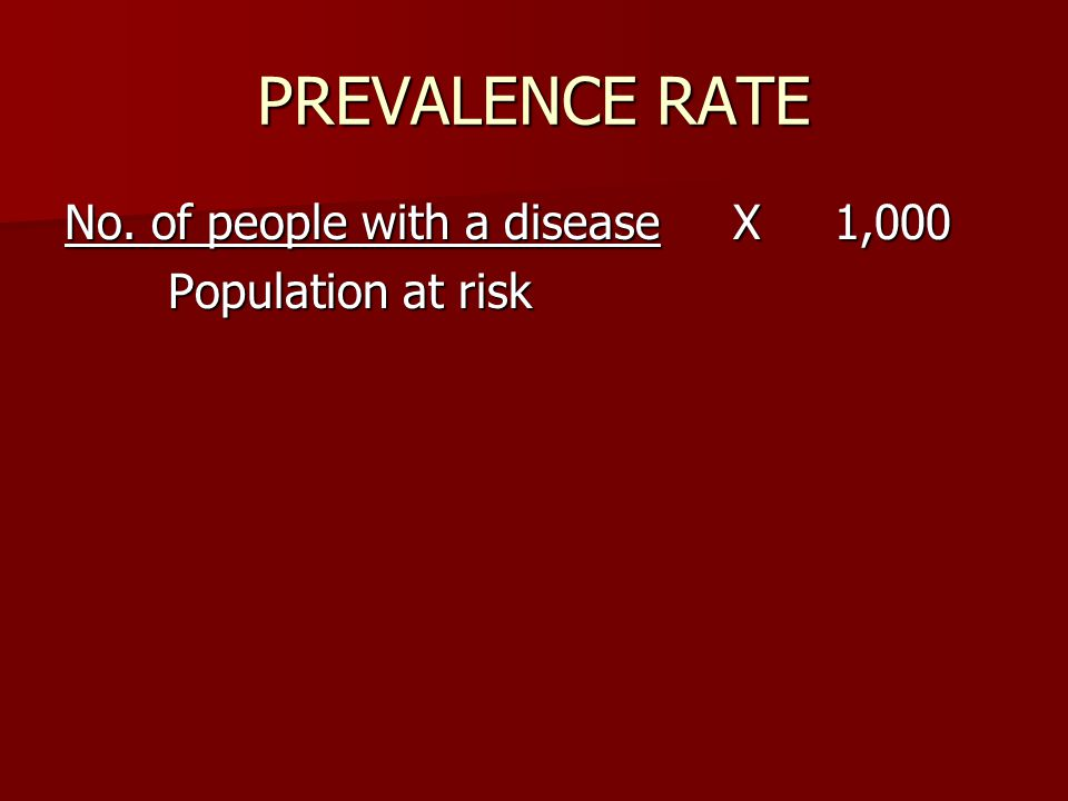 PREVALENCE RATE No. of people with a disease X 1,000 Population at risk Population at risk