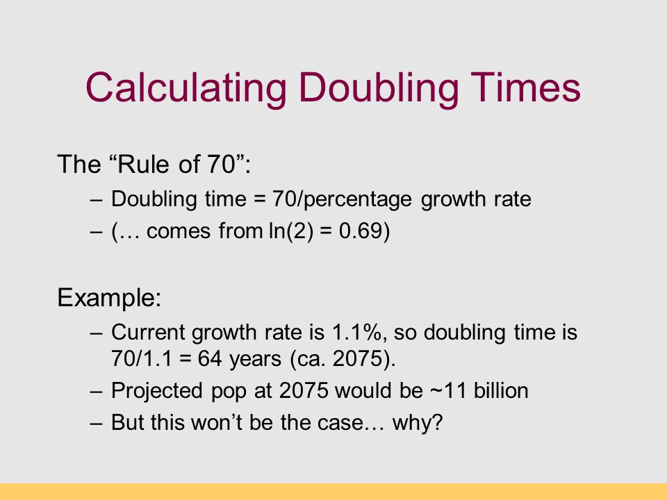 """Calculating Doubling Times The """"Rule of 70"""": –Doubling time = 70/percentage growth rate –(… comes from ln(2) = 0.69) Example: –Current growth rate is"""
