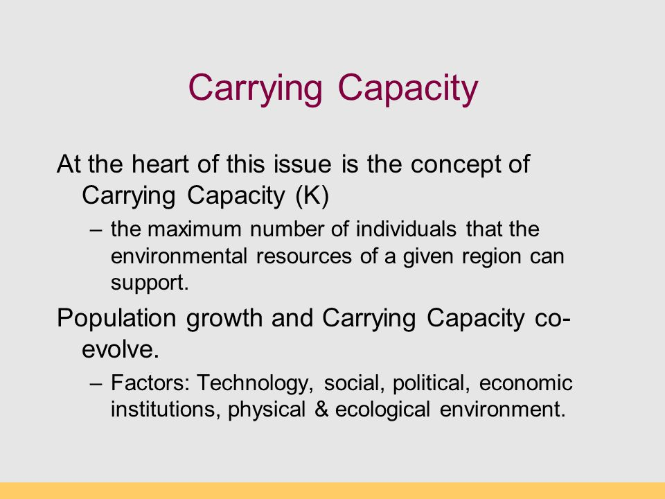 Carrying Capacity At the heart of this issue is the concept of Carrying Capacity (K) –the maximum number of individuals that the environmental resourc