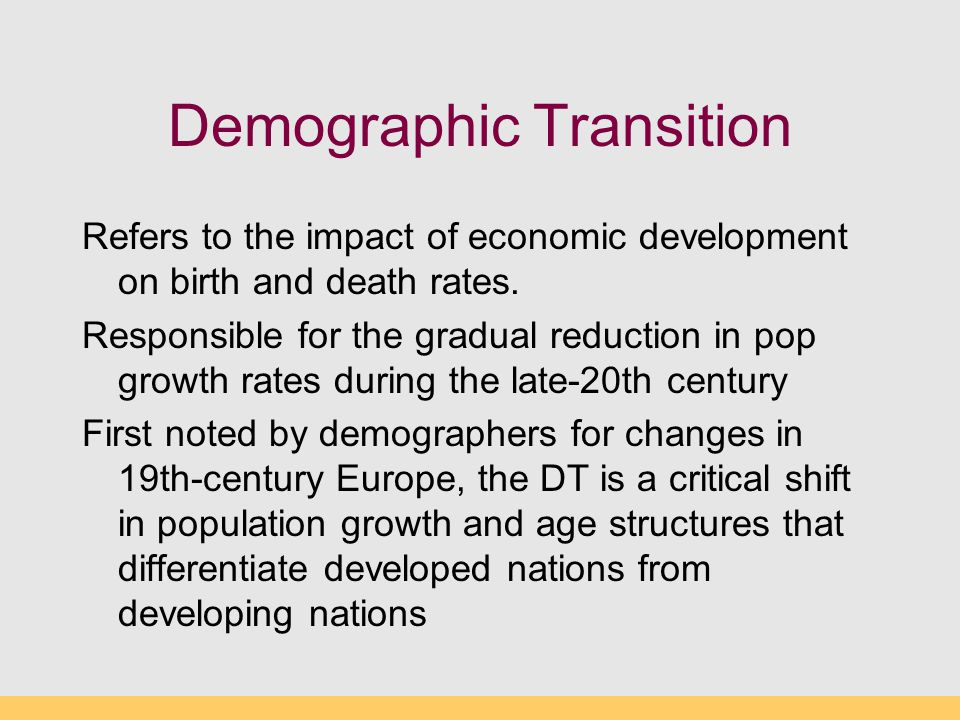 Demographic Transition Refers to the impact of economic development on birth and death rates. Responsible for the gradual reduction in pop growth rate