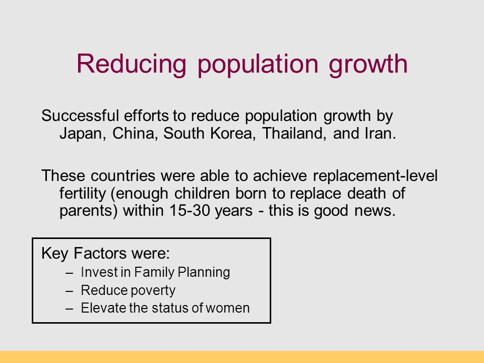 Reducing population growth Successful efforts to reduce population growth by Japan, China, South Korea, Thailand, and Iran. These countries were able
