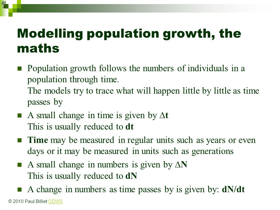 Modelling population growth, the maths Population growth follows the numbers of individuals in a population through time. The models try to trace what