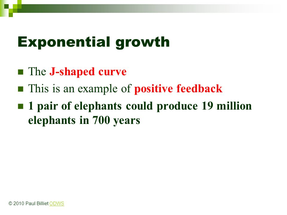 Exponential growth The J-shaped curve This is an example of positive feedback 1 pair of elephants could produce 19 million elephants in 700 years © 20