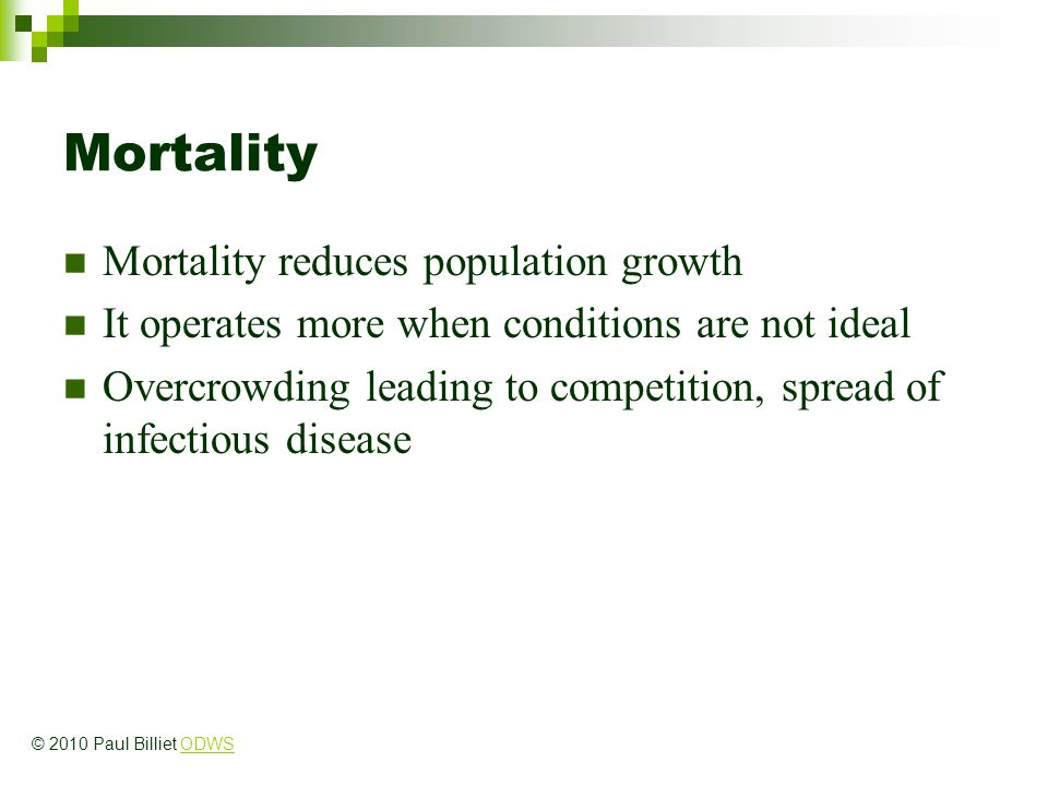 Mortality Mortality reduces population growth It operates more when conditions are not ideal Overcrowding leading to competition, spread of infectious