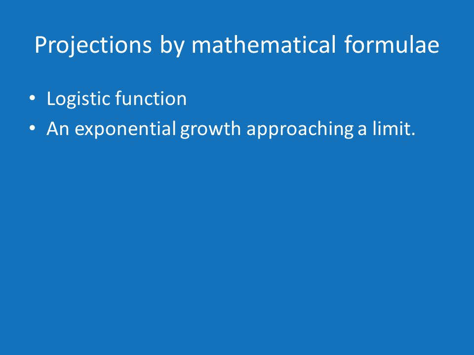 Projections by mathematical formulae Logistic function An exponential growth approaching a limit.