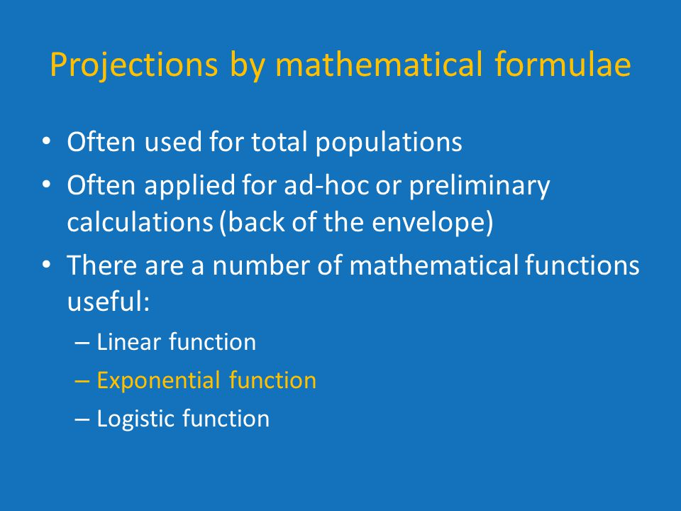 Projections by mathematical formulae Often used for total populations Often applied for ad-hoc or preliminary calculations (back of the envelope) There are a number of mathematical functions useful: – Linear function – Exponential function – Logistic function
