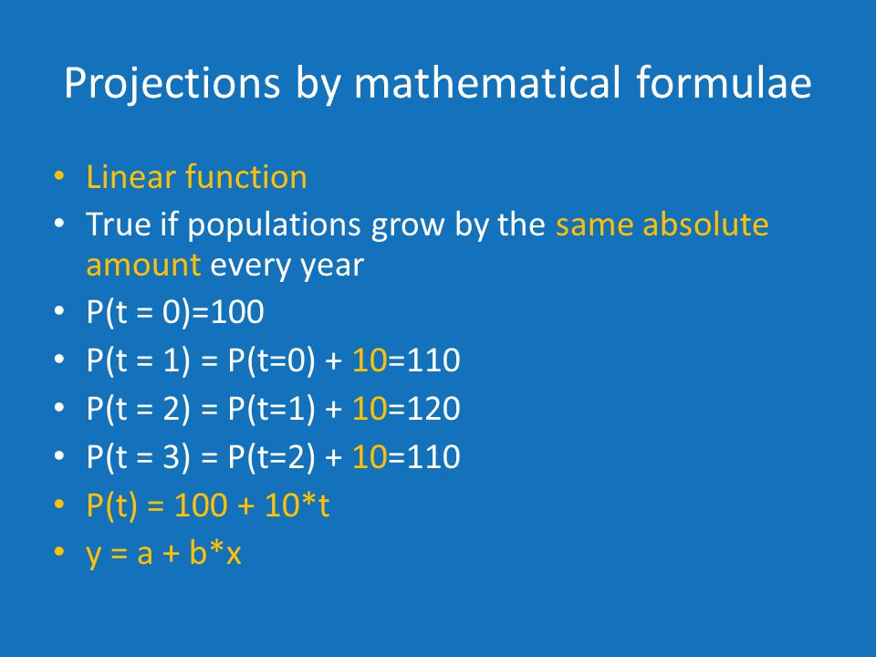 Projections by mathematical formulae Linear function True if populations grow by the same absolute amount every year P(t = 0)=100 P(t = 1) = P(t=0) + 10=110 P(t = 2) = P(t=1) + 10=120 P(t = 3) = P(t=2) + 10=110 P(t) = *t y = a + b*x