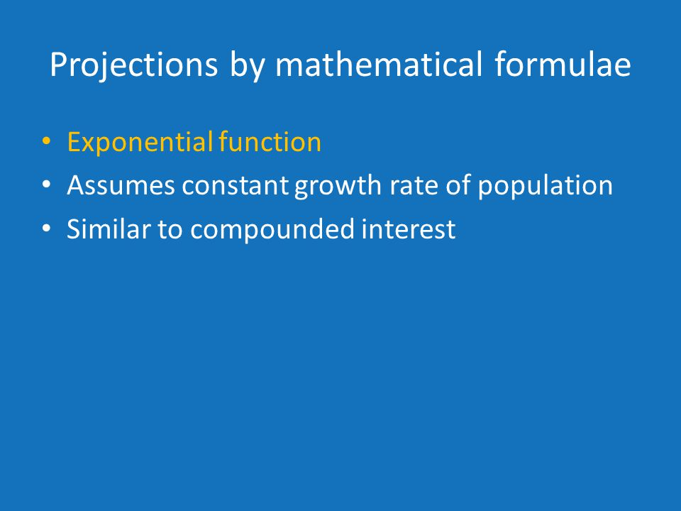 Projections by mathematical formulae Exponential function Assumes constant growth rate of population Similar to compounded interest