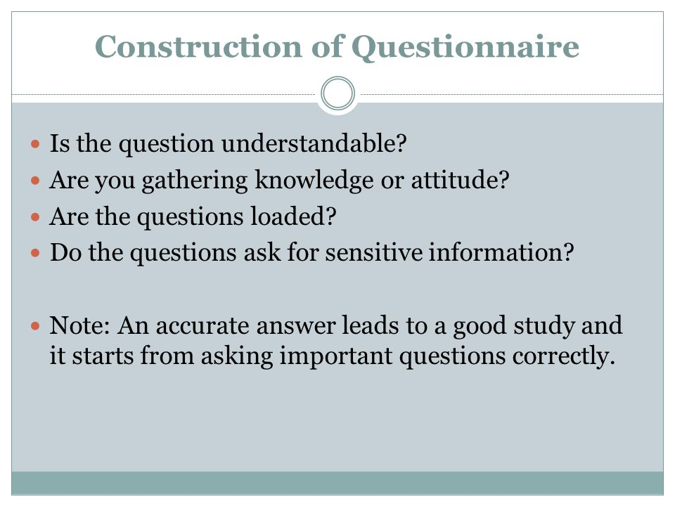Construction of Questionnaire Is the question understandable? Are you gathering knowledge or attitude? Are the questions loaded? Do the questions ask
