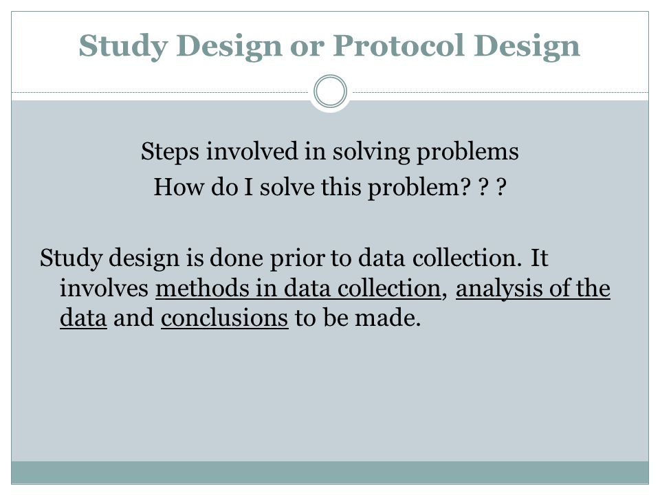 Study Design or Protocol Design Steps involved in solving problems How do I solve this problem? ? ? Study design is done prior to data collection. It