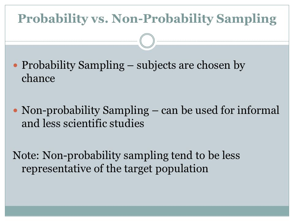 Probability vs. Non-Probability Sampling Probability Sampling – subjects are chosen by chance Non-probability Sampling – can be used for informal and