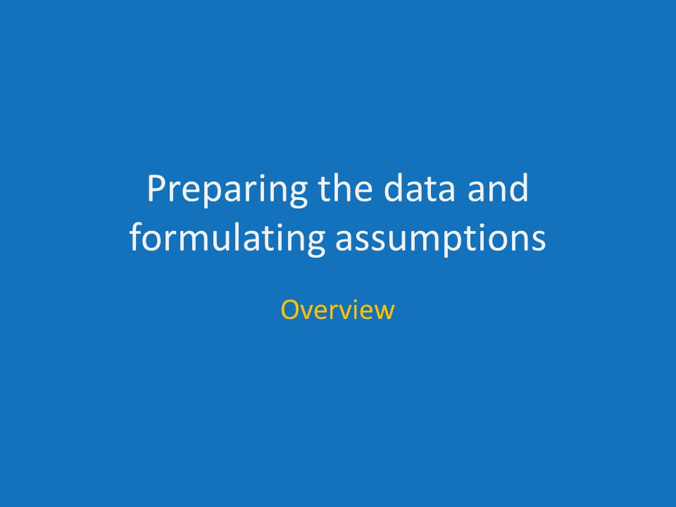 Preparing the data and formulating assumptions Overview