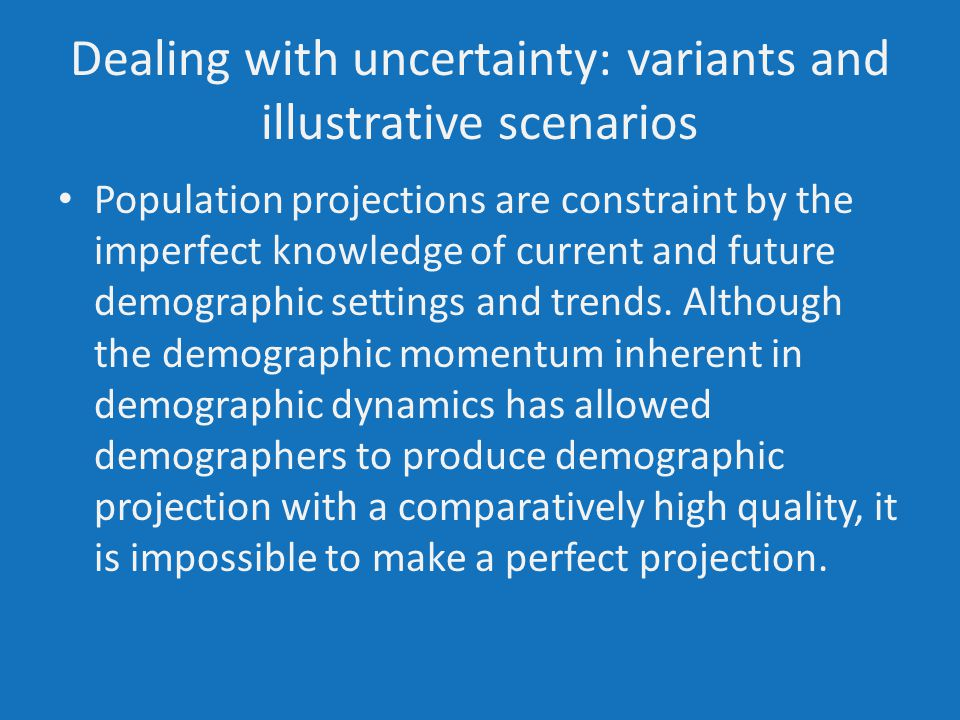Dealing with uncertainty: variants and illustrative scenarios Population projections are constraint by the imperfect knowledge of current and future demographic settings and trends.