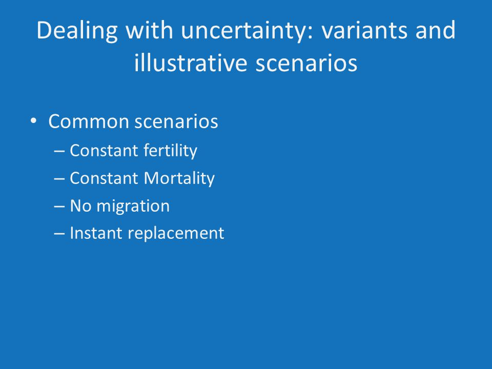 Dealing with uncertainty: variants and illustrative scenarios Common scenarios – Constant fertility – Constant Mortality – No migration – Instant replacement