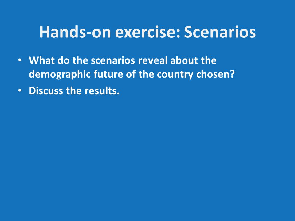 Hands-on exercise: Scenarios What do the scenarios reveal about the demographic future of the country chosen.