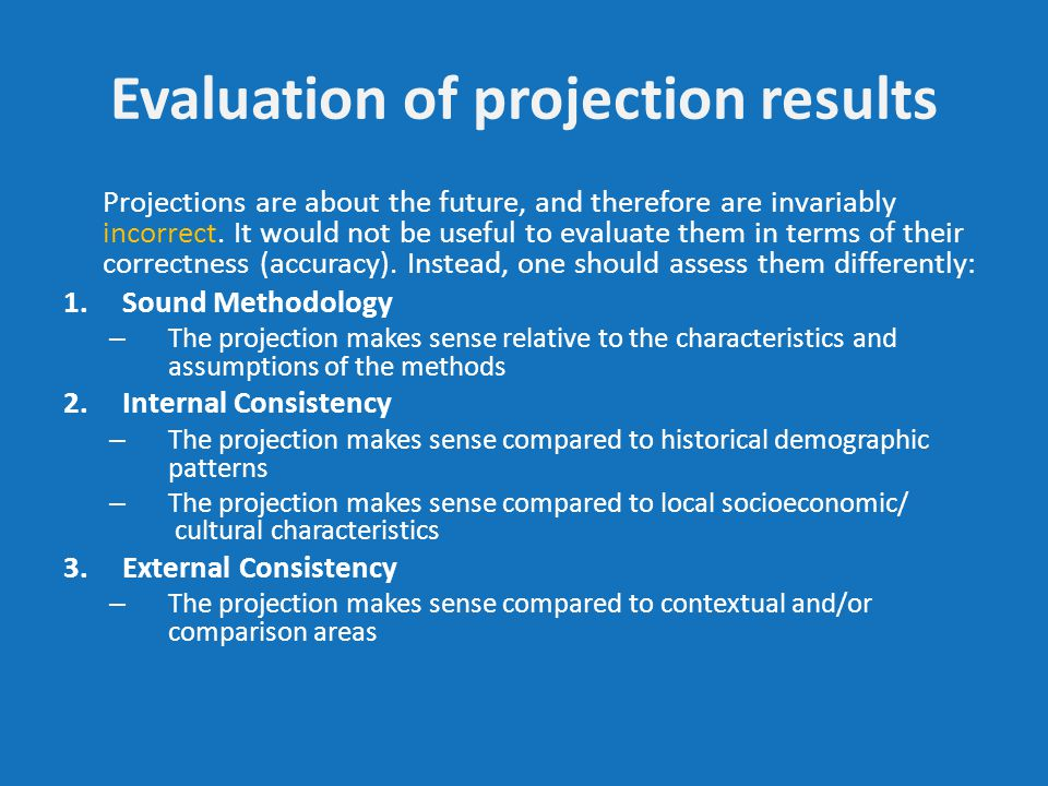 Evaluation of projection results Projections are about the future, and therefore are invariably incorrect.
