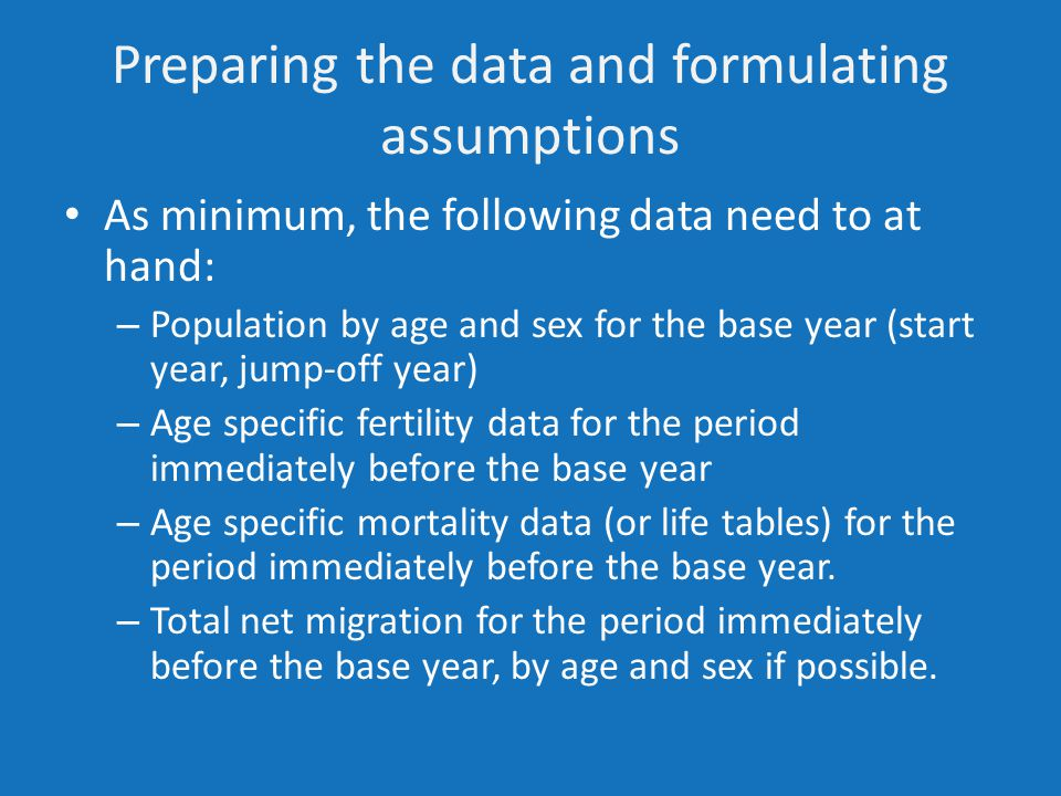 Preparing the data and formulating assumptions As minimum, the following data need to at hand: – Population by age and sex for the base year (start year, jump-off year) – Age specific fertility data for the period immediately before the base year – Age specific mortality data (or life tables) for the period immediately before the base year.