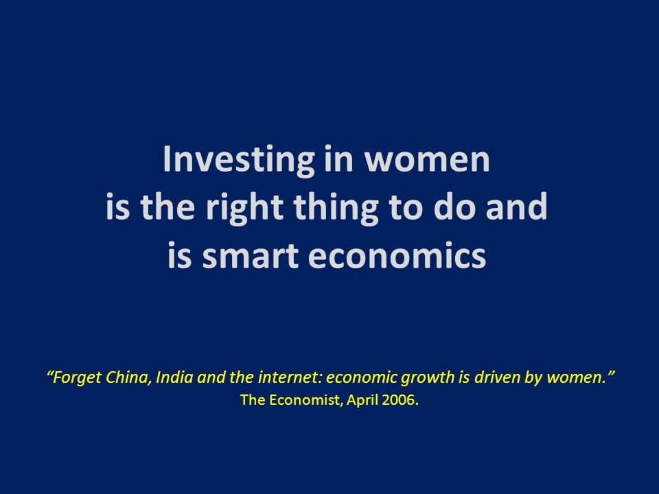 Investing in women is the right thing to do and is smart economics Forget China, India and the internet: economic growth is driven by women. The Economist, April 2006.