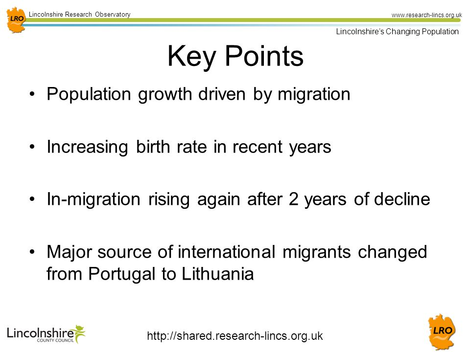 28 Lincolnshire Research Observatory www.research-lincs.org.uk Lincolnshire's Changing Population Key Points Population growth driven by migration Increasing birth rate in recent years In-migration rising again after 2 years of decline Major source of international migrants changed from Portugal to Lithuania http://shared.research-lincs.org.uk