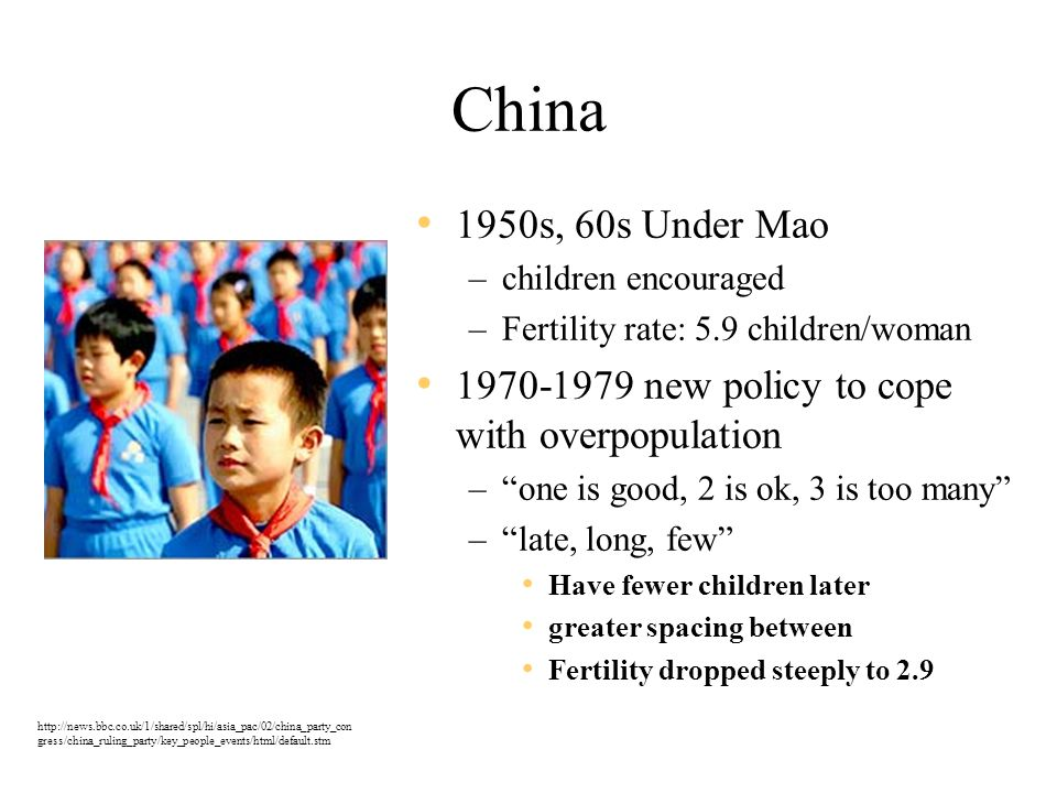 China 1950s, 60s Under Mao –children encouraged –Fertility rate: 5.9 children/woman 1970-1979 new policy to cope with overpopulation – one is good, 2 is ok, 3 is too many – late, long, few Have fewer children later greater spacing between Fertility dropped steeply to 2.9 http://news.bbc.co.uk/1/shared/spl/hi/asia_pac/02/china_party_con gress/china_ruling_party/key_people_events/html/default.stm