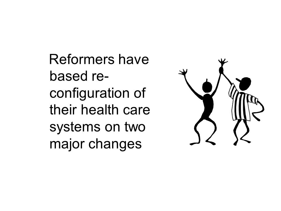 Reformers have based re- configuration of their health care systems on two major changes