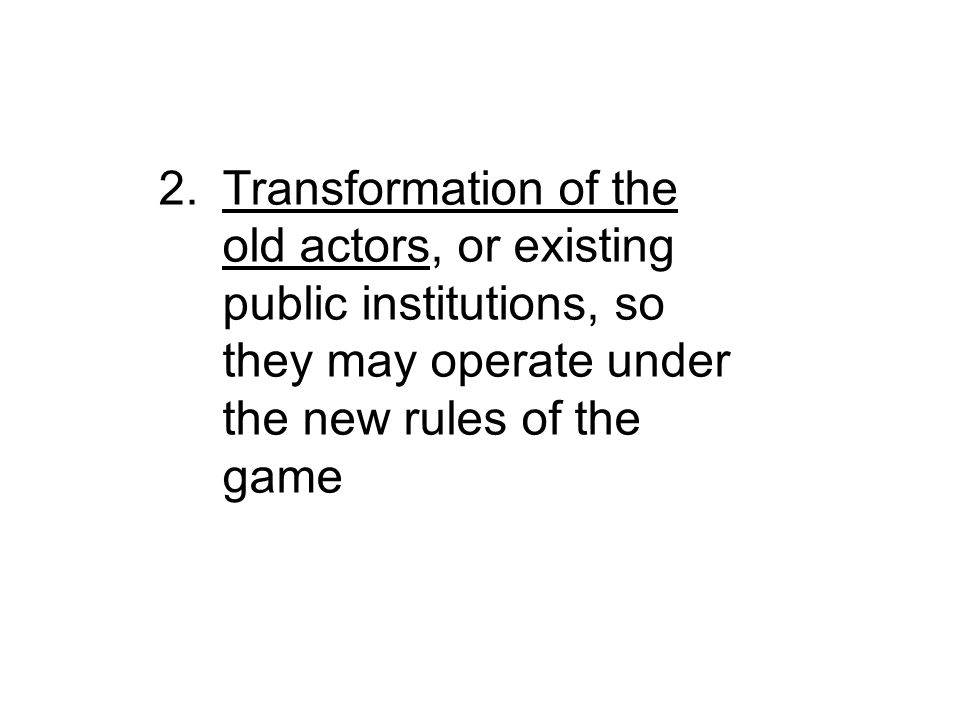2.Transformation of the old actors, or existing public institutions, so they may operate under the new rules of the game