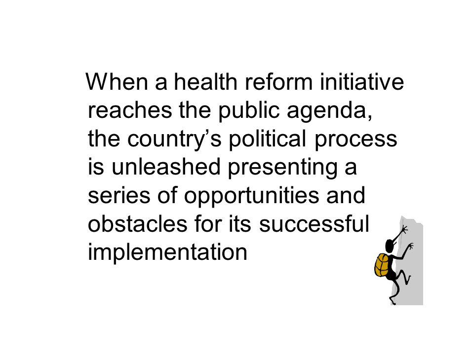 When a health reform initiative reaches the public agenda, the country's political process is unleashed presenting a series of opportunities and obstacles for its successful implementation