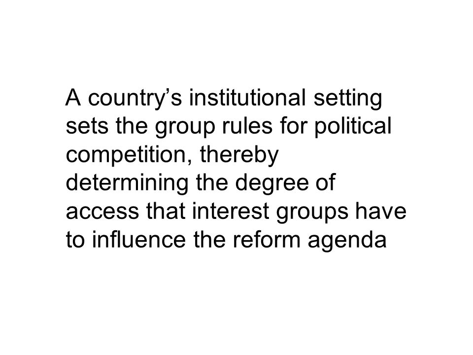 A country's institutional setting sets the group rules for political competition, thereby determining the degree of access that interest groups have to influence the reform agenda