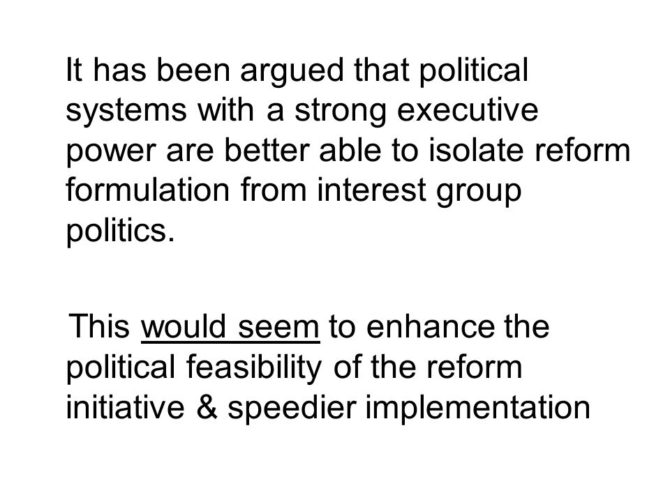 It has been argued that political systems with a strong executive power are better able to isolate reform formulation from interest group politics.