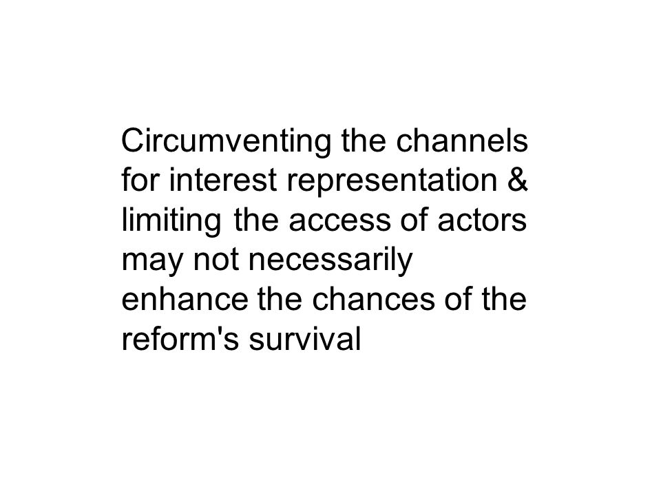 Circumventing the channels for interest representation & limiting the access of actors may not necessarily enhance the chances of the reform s survival