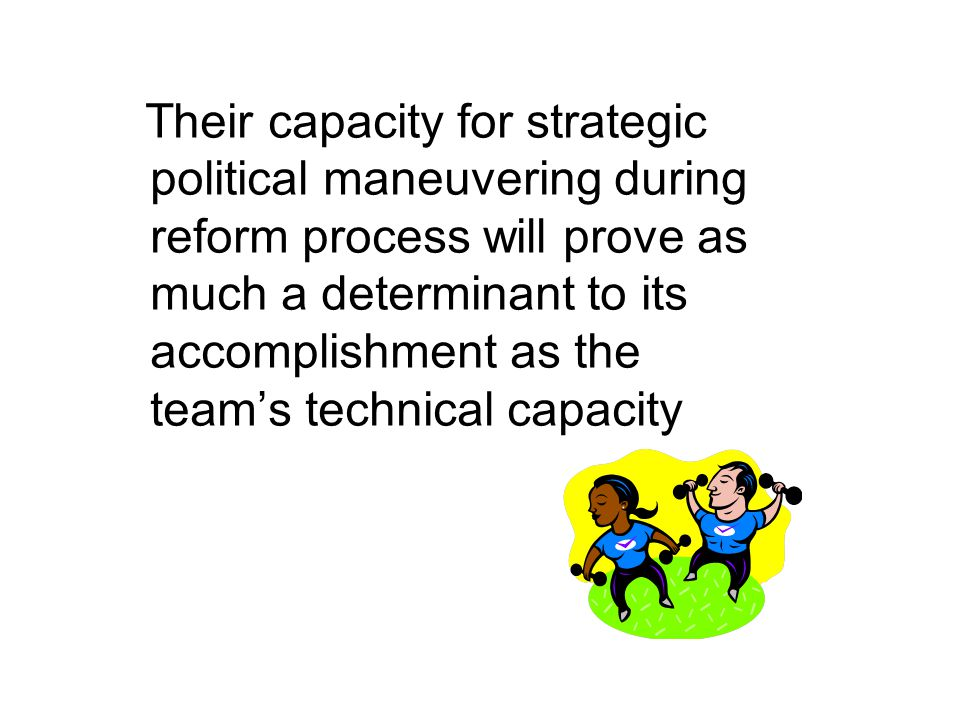Their capacity for strategic political maneuvering during reform process will prove as much a determinant to its accomplishment as the team's technical capacity