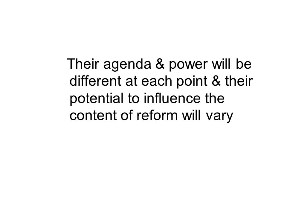 Their agenda & power will be different at each point & their potential to influence the content of reform will vary