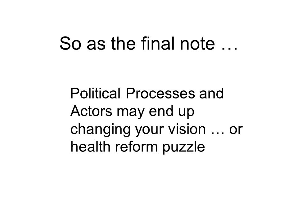 So as the final note … Political Processes and Actors may end up changing your vision … or health reform puzzle