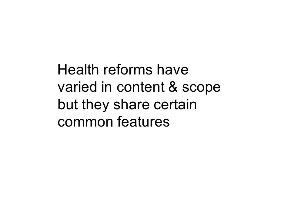 Health reforms have varied in content & scope but they share certain common features