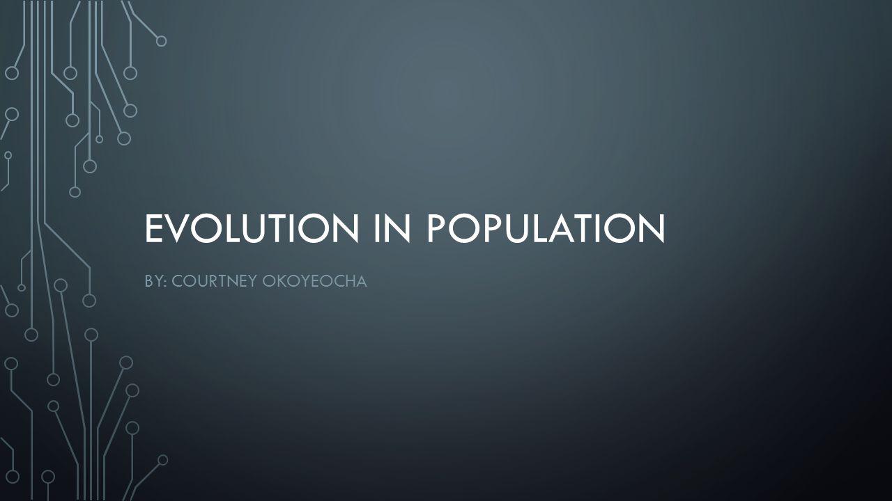 EVOLUTION IN POPULATION BY: COURTNEY OKOYEOCHA