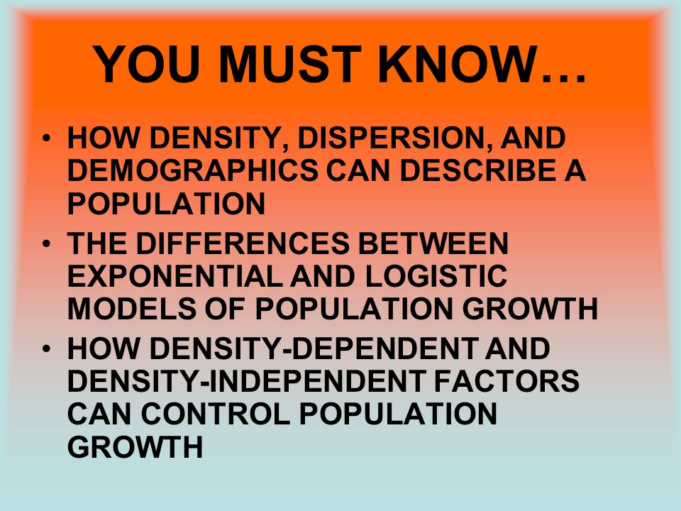 YOU MUST KNOW… HOW DENSITY, DISPERSION, AND DEMOGRAPHICS CAN DESCRIBE A POPULATION THE DIFFERENCES BETWEEN EXPONENTIAL AND LOGISTIC MODELS OF POPULATI