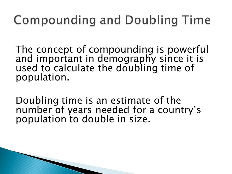 The concept of compounding is powerful and important in demography since it is used to calculate the doubling time of population.