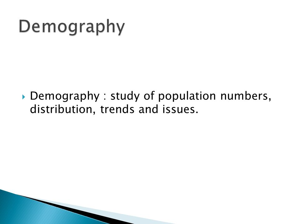  Demography : study of population numbers, distribution, trends and issues.
