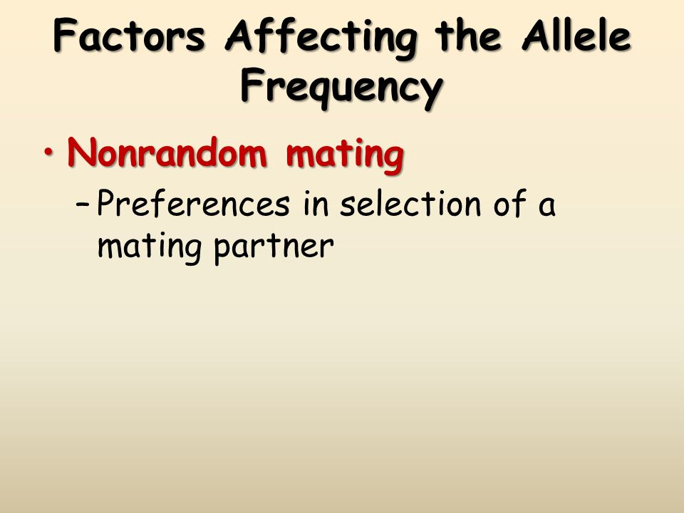 Factors Affecting the Allele Frequency Nonrandom matingNonrandom mating –Preferences in selection of a mating partner