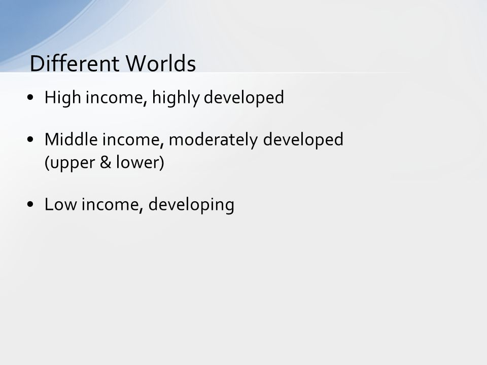 High income, highly developed Middle income, moderately developed (upper & lower) Low income, developing Different Worlds