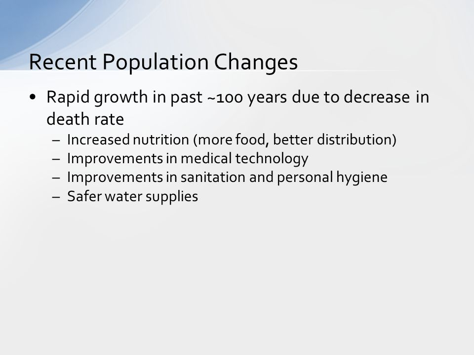 Rapid growth in past ~100 years due to decrease in death rate –Increased nutrition (more food, better distribution) –Improvements in medical technology –Improvements in sanitation and personal hygiene –Safer water supplies Recent Population Changes