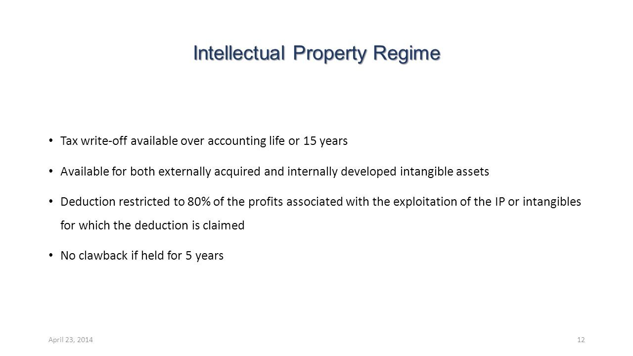 Intellectual Property Regime Tax write-off available over accounting life or 15 years Available for both externally acquired and internally developed intangible assets Deduction restricted to 80% of the profits associated with the exploitation of the IP or intangibles for which the deduction is claimed No clawback if held for 5 years April 23, 201412