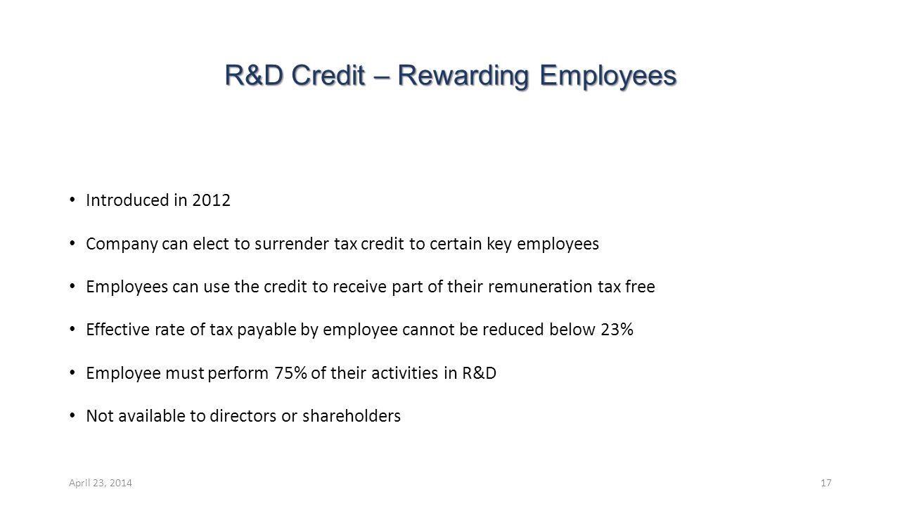 R&D Credit – Rewarding Employees Introduced in 2012 Company can elect to surrender tax credit to certain key employees Employees can use the credit to