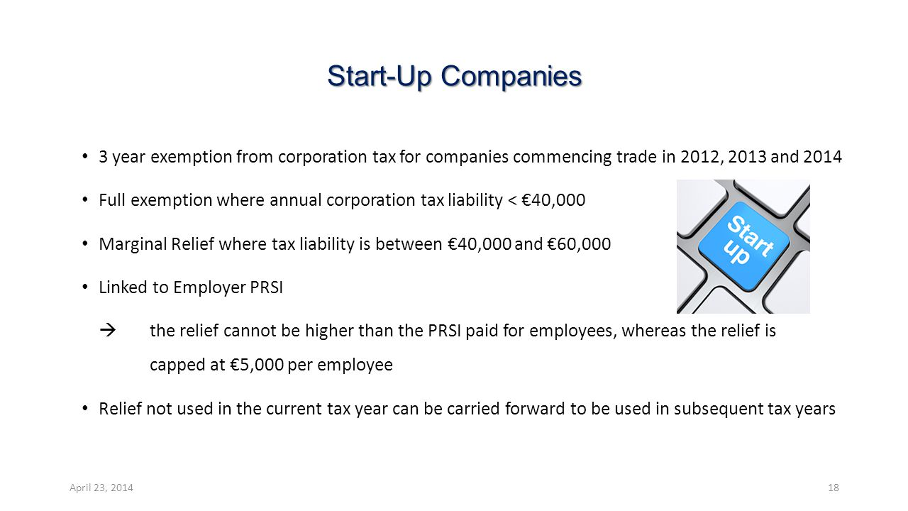 Start-Up Companies 3 year exemption from corporation tax for companies commencing trade in 2012, 2013 and 2014 Full exemption where annual corporation tax liability < €40,000 Marginal Relief where tax liability is between €40,000 and €60,000 Linked to Employer PRSI  the relief cannot be higher than the PRSI paid for employees, whereas the relief is capped at €5,000 per employee Relief not used in the current tax year can be carried forward to be used in subsequent tax years April 23, 201418
