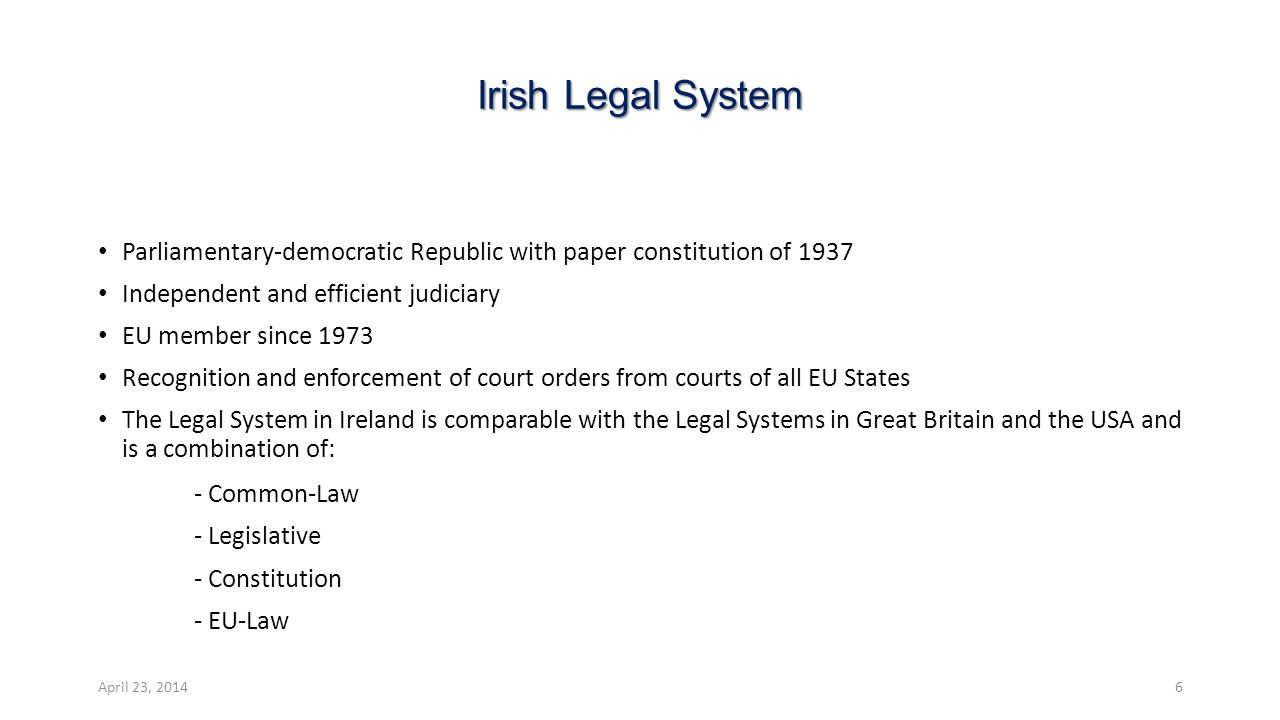 Irish Legal System Parliamentary-democratic Republic with paper constitution of 1937 Independent and efficient judiciary EU member since 1973 Recognition and enforcement of court orders from courts of all EU States The Legal System in Ireland is comparable with the Legal Systems in Great Britain and the USA and is a combination of: - Common-Law - Legislative - Constitution - EU-Law April 23, 20146