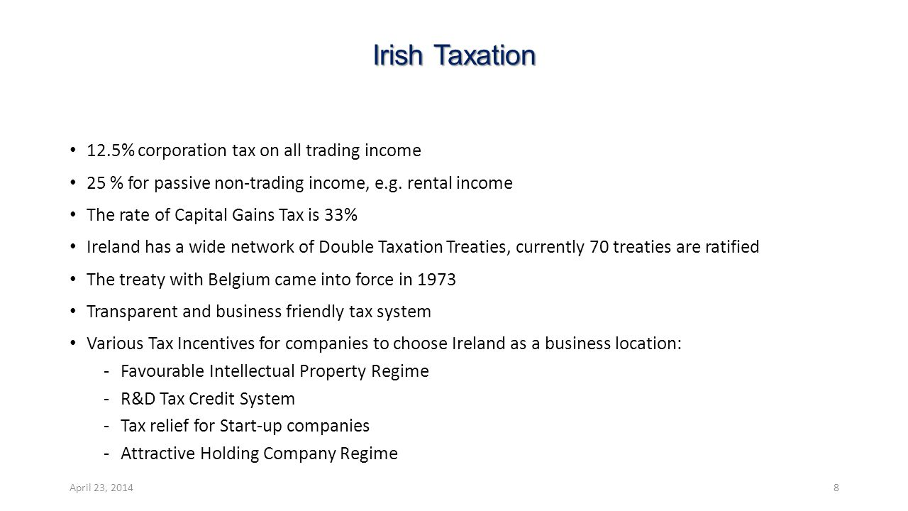 Irish Taxation 12.5% corporation tax on all trading income 25 % for passive non-trading income, e.g. rental income The rate of Capital Gains Tax is 33