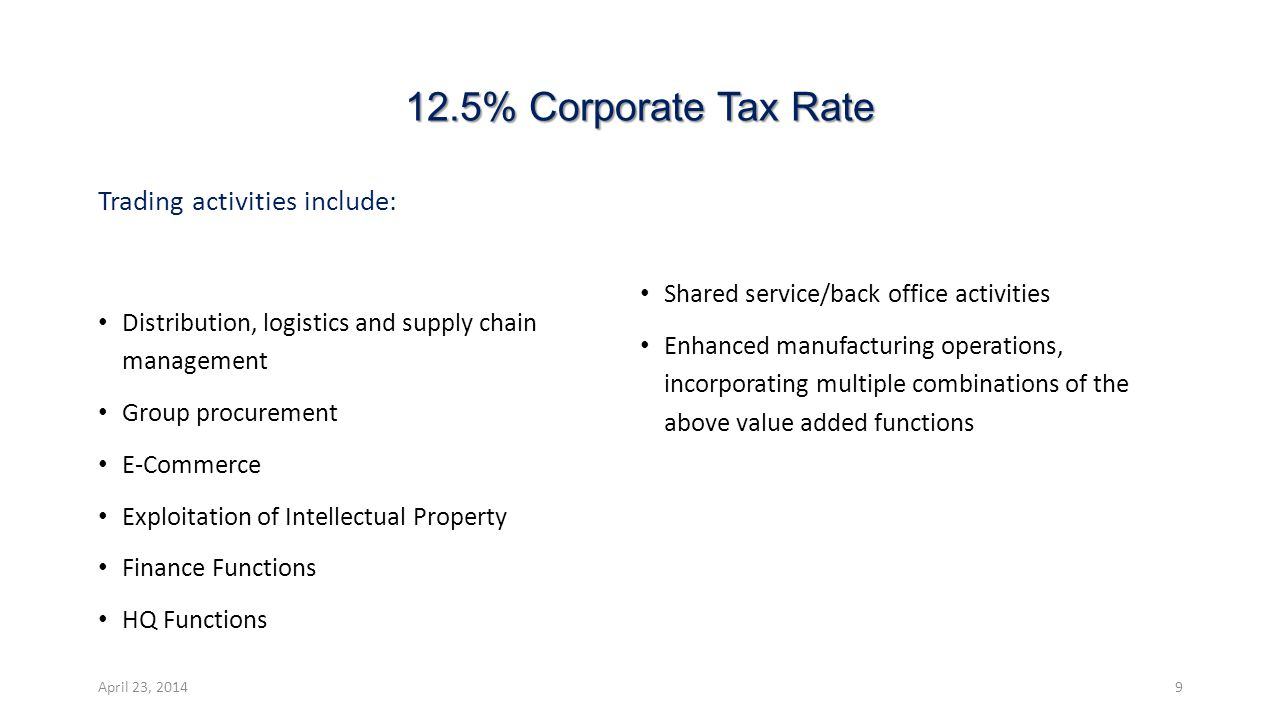 12.5% Corporate Tax Rate Trading activities include: Distribution, logistics and supply chain management Group procurement E-Commerce Exploitation of Intellectual Property Finance Functions HQ Functions Shared service/back office activities Enhanced manufacturing operations, incorporating multiple combinations of the above value added functions April 23, 20149