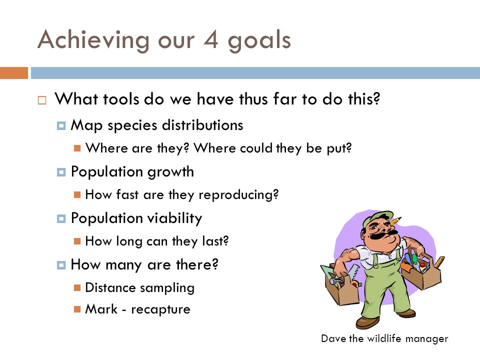 Achieving our 4 goals  What tools do we have thus far to do this?  Map species distributions Where are they? Where could they be put?  Population g